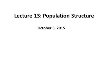 Lecture 13: Population Structure October 5, 2015.