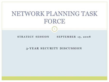 STRATEGY SESSION SEPTEMBER 15, 2008 3-YEAR SECURITY DISCUSSION 1 NETWORK PLANNING TASK FORCE.