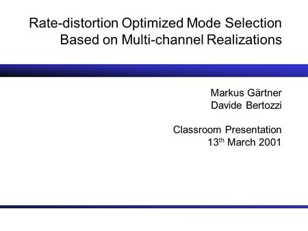 Rate-distortion Optimized Mode Selection Based on Multi-channel Realizations Markus Gärtner Davide Bertozzi Classroom Presentation 13 th March 2001.