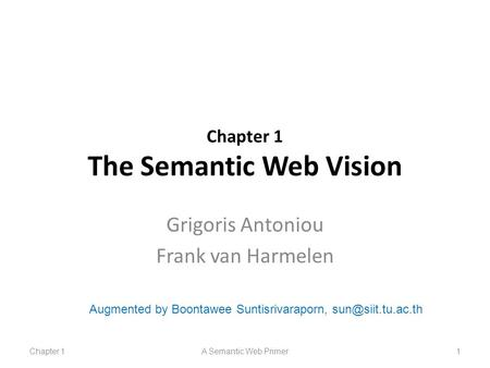 Chapter 1 The Semantic Web Vision Grigoris Antoniou Frank van Harmelen Chapter 1A Semantic Web Primer1 Augmented by Boontawee Suntisrivaraporn,