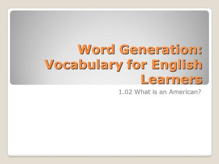 Word Generation: Vocabulary for English Learners 1.02 What is an American?