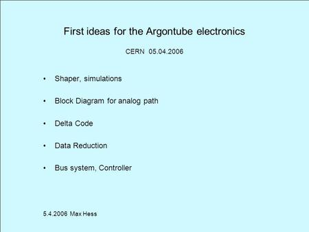 First ideas for the Argontube electronics Shaper, simulations Block Diagram for analog path Delta Code Data Reduction Bus system, Controller 5.4.2006 Max.