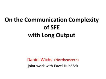 On the Communication Complexity of SFE with Long Output Daniel Wichs (Northeastern) joint work with Pavel Hubáček.