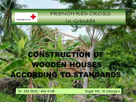 1 FRENCH RED CROSS in Grenada CONSTRUCTION OF WOODEN HOUSES ACCORDING TO STANDARDS Tel: 439 5620 / 404 4148 Sugar Mill, St George's.