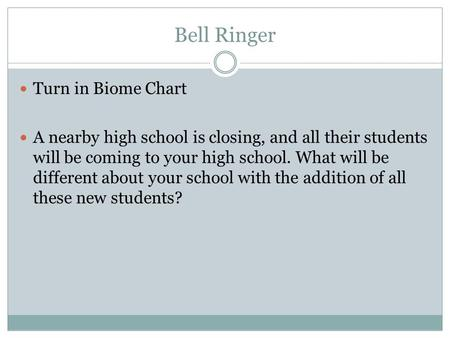 Bell Ringer Turn in Biome Chart A nearby high school is closing, and all their students will be coming to your high school. What will be different about.