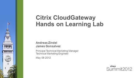 Citrix CloudGateway Hands on Learning Lab Andreas Zindel James Gonsalvez Principal Technical Marketing Manager Technical Marketing Engineer May 08 2012.