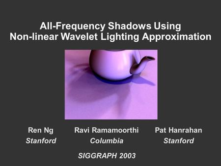 All-Frequency Shadows Using Non-linear Wavelet Lighting Approximation Ren Ng Stanford Ravi Ramamoorthi Columbia SIGGRAPH 2003 Pat Hanrahan Stanford.