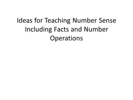 Ideas for Teaching Number Sense Including Facts and Number Operations.