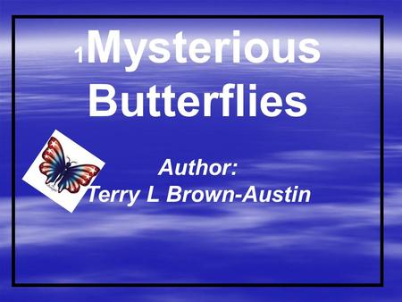 1 Mysterious Butterflies Author: Terry L Brown-Austin.