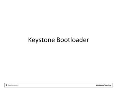 Keystone Bootloader. Keystone ROM Boot Loader (RBL) RBL is a code used for the device startup. RBL also transfers application code from memory or host.