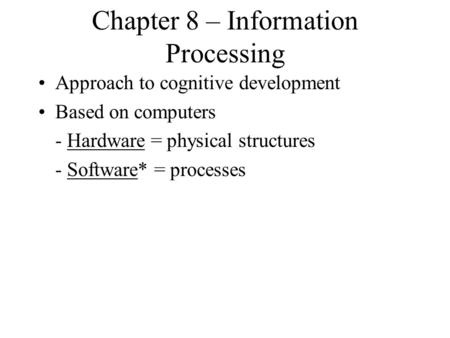 Chapter 8 – Information Processing Approach to cognitive development Based on computers - Hardware = physical structures - Software* = processes.