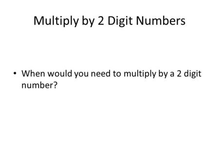 Multiply by 2 Digit Numbers When would you need to multiply by a 2 digit number?
