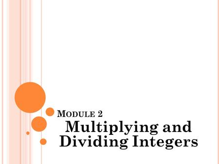M ODULE 2 Multiplying and Dividing Integers. M ODULE 2 Multiplying and Dividing Integers Intro Video (Click Here)Click Here.