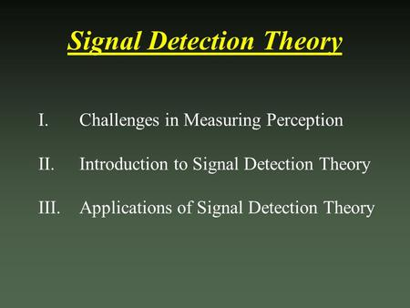 Signal Detection Theory I. Challenges in Measuring Perception II. Introduction to Signal Detection Theory III. Applications of Signal Detection Theory.