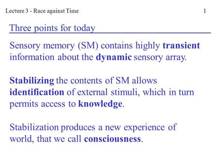 Lecture 3 - Race against Time 1 Three points for today Sensory memory (SM) contains highly transient information about the dynamic sensory array. Stabilizing.