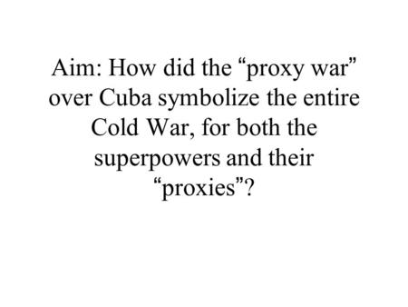 "Aim: How did the "" proxy war "" over Cuba symbolize the entire Cold War, for both the superpowers and their "" proxies "" ?"
