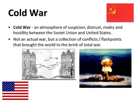 Cold War Cold War - an atmosphere of suspicion, distrust, rivalry and hostility between the Soviet Union and United States. Not an actual war, but a collection.