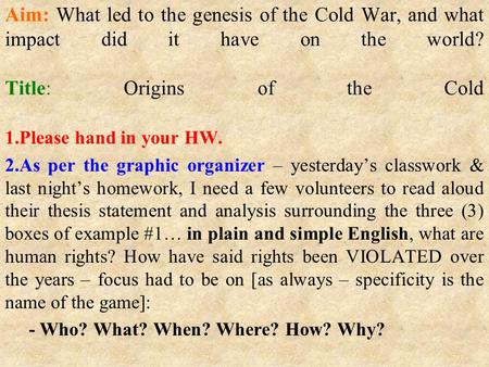 Aim: What led to the genesis of the Cold War, and what impact did it have on the world? Title: Origins of the Cold 1.Please hand in your HW. 2.As per the.