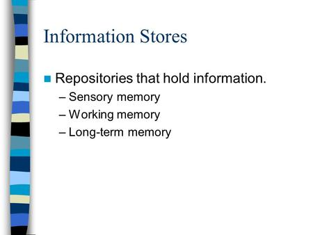 Information Stores Repositories that hold information. –Sensory memory –Working memory –Long-term memory.