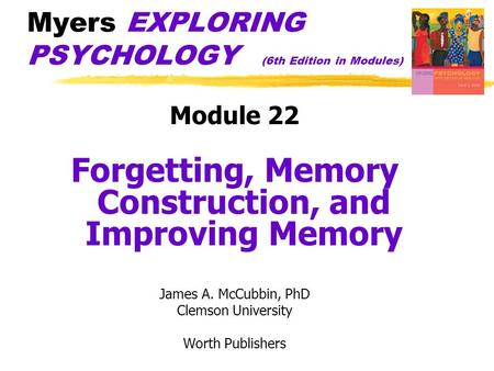 Myers EXPLORING PSYCHOLOGY (6th Edition in Modules) Module 22 Forgetting, Memory Construction, and Improving Memory James A. McCubbin, PhD Clemson University.