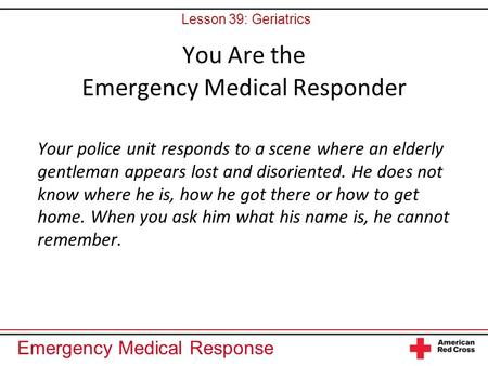 Emergency Medical Response You Are the Emergency Medical Responder Your police unit responds to a scene where an elderly gentleman appears lost and disoriented.