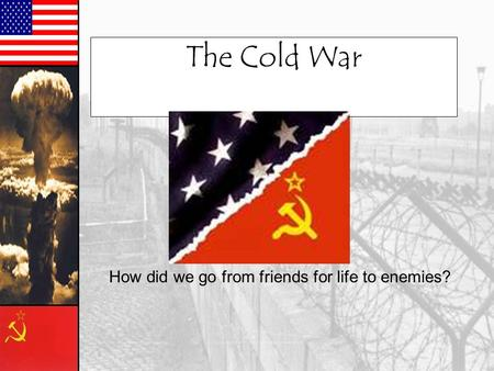 The Cold War How did we go from friends for life to enemies?