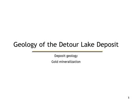 Deposit geology Gold mineralization 1 Geology of the Detour Lake Deposit.