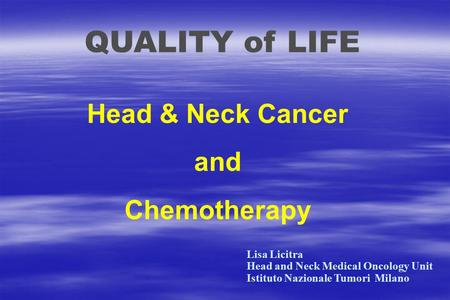 QUALITY of LIFE Head & Neck Cancer and Chemotherapy Lisa Licitra Head and Neck Medical Oncology Unit Istituto Nazionale Tumori Milano.