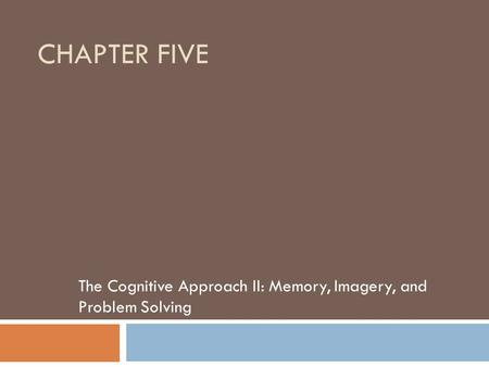 CHAPTER FIVE The Cognitive Approach II: Memory, Imagery, and Problem Solving.