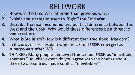 "BELLWORK 1.How was the Cold War different than previous wars? 2.Explain the strategies used to ""fight"" the Cold War. 3.Describe the main economic and political."