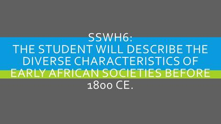 SSWH6: THE STUDENT WILL DESCRIBE THE DIVERSE CHARACTERISTICS OF EARLY AFRICAN SOCIETIES BEFORE 1800 CE.