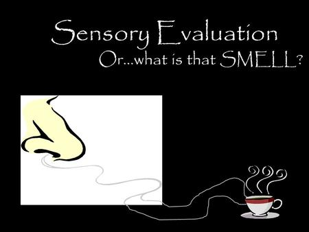 Sensory Evaluation Or…what is that SMELL?. Sensory Evaluation Scientific testing of food using: – Sight – Smell – Taste – Touch – and Hearing.