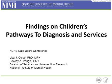 Findings on Children's Pathways To Diagnosis and Services NCHS Data Users Conference Lisa J. Colpe, PhD, MPH Beverly A. Pringle, PhD Division of Services.