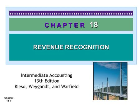 Chapter 18-1 C H A P T E R 18 REVENUE RECOGNITION Intermediate Accounting 13th Edition Kieso, Weygandt, and Warfield.