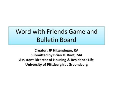 Word with Friends Game and Bulletin Board Creator: JP Hilzendeger, RA Submitted by Brian K. Root, MA Assistant Director of Housing & Residence Life University.