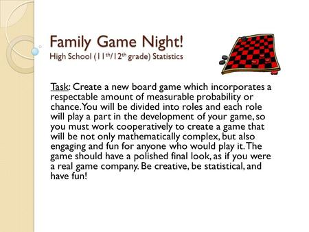 Family Game Night! High School (11 th /12 th grade) Statistics Task: Create a new board game which incorporates a respectable amount of measurable probability.