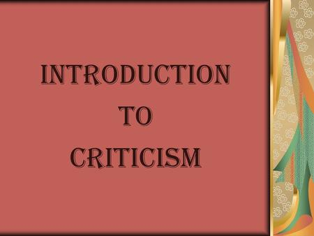 INTRODUCTION TO CRITICISM. Biographical Criticism This approach begins with the simple but central insight that literature is written by actual people.
