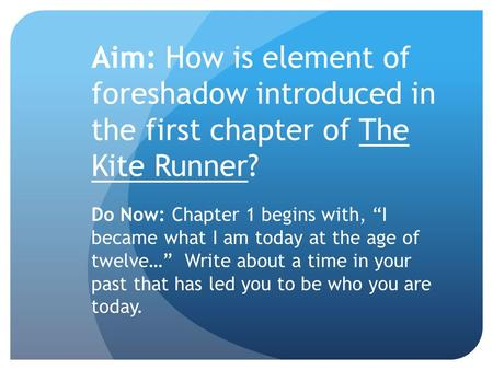 "Aim: How is element of foreshadow introduced in the first chapter of The Kite Runner? Do Now: Chapter 1 begins with, ""I became what I am today at the age."