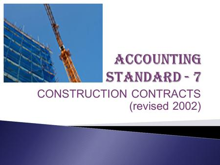 CONSTRUCTION CONTRACTS (revised 2002). Accounting Standard AS 7 formerly named as Accounting for Construction Contracts is issued by 'Institute of Chartered.