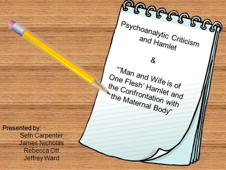 "Psychoanalytic Criticism and Hamlet & ""'Man and Wife is of One Flesh' Hamlet and the Confrontation with the Maternal Body"" Presented by Presented by: Seth."