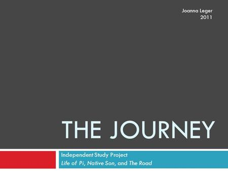 THE JOURNEY Independent Study Project Life of Pi, Native Son, and The Road Joanna Leger 2011.