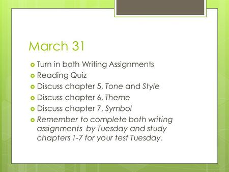 March 31  Turn in both Writing Assignments  Reading Quiz  Discuss chapter 5, Tone and Style  Discuss chapter 6, Theme  Discuss chapter 7, Symbol 