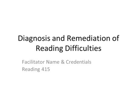 Diagnosis and Remediation of Reading Difficulties Facilitator Name & Credentials Reading 415.