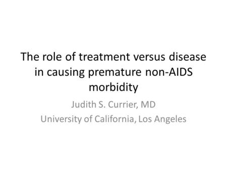 The role of treatment versus disease in causing premature non-AIDS morbidity Judith S. Currier, MD University of California, Los Angeles.