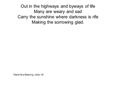 Out in the highways and byways of life Many are weary and sad Carry the sunshine where darkness is rife Making the sorrowing glad. Make Me a Blessing -