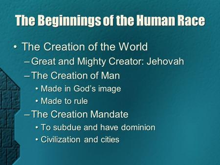 The Beginnings of the Human Race The Creation of the World –Great and Mighty Creator: Jehovah –The Creation of Man Made in God's image Made to rule –The.