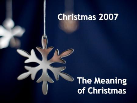 Christmas 2007 The Meaning of Christmas. N A Y: It's Not (just) About You.