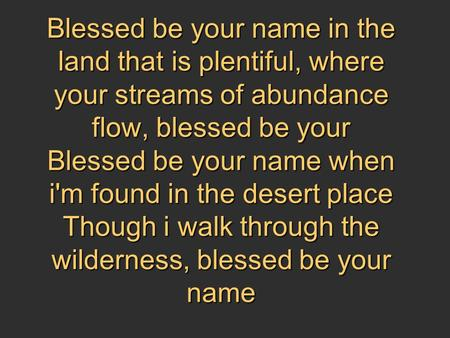Blessed be your name in the land that is plentiful, where your streams of abundance flow, blessed be your Blessed be your name when i'm found in the desert.