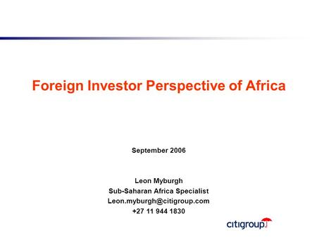 0 Foreign Investor Perspective of Africa September 2006 Leon Myburgh Sub-Saharan Africa Specialist +27 11 944 1830.