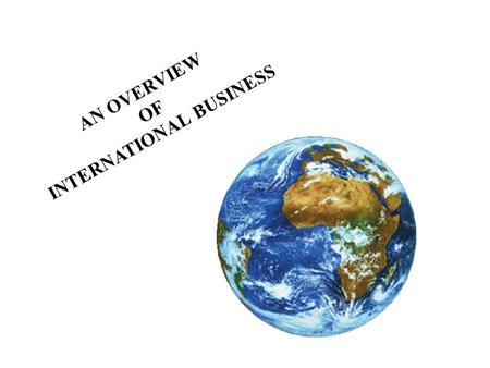 AN OVERVIEW OF INTERNATIONAL BUSINESS. CHAPTER 1: AN OVERVIEW OF INTERNATIONAL BUSINESS To understand the meaning of international business and look at.